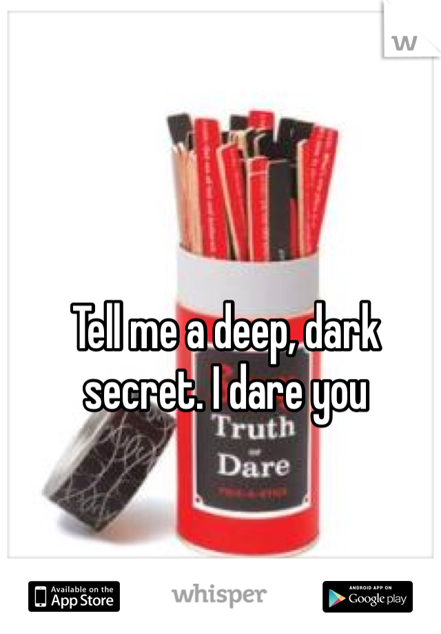 Tell me a deep, dark secret. I dare you