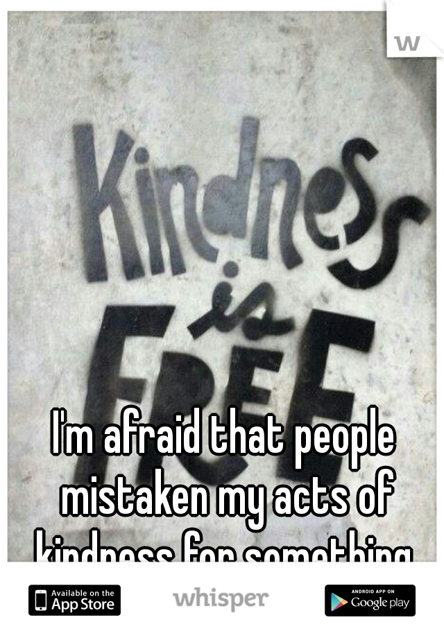 I'm afraid that people mistaken my acts of kindness for something  other than that.