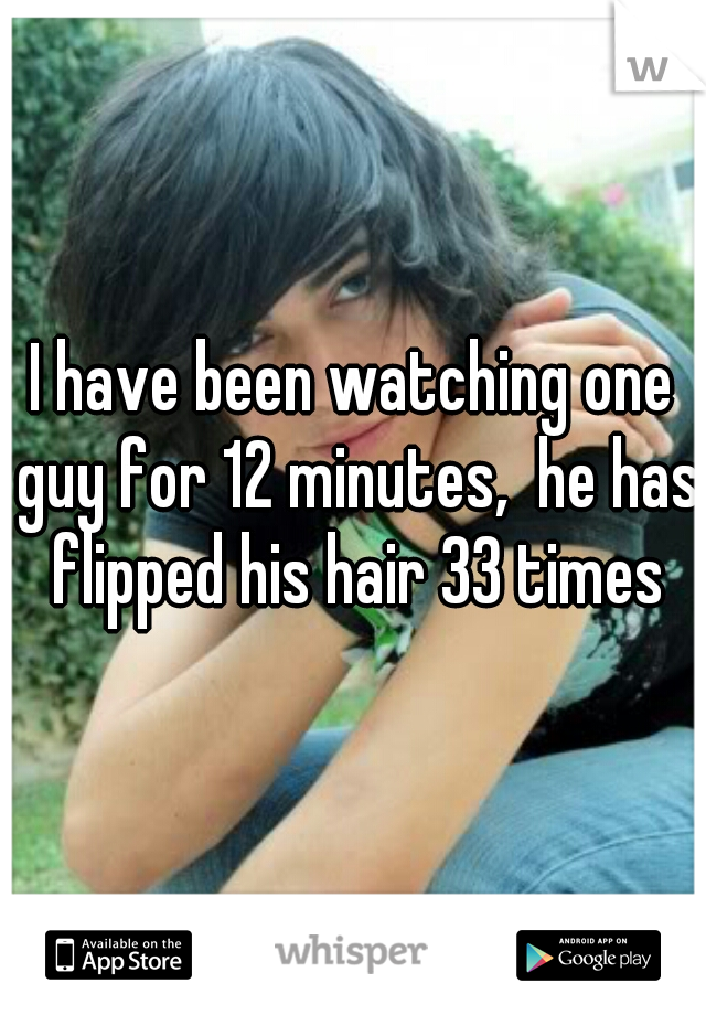 I have been watching one guy for 12 minutes,  he has flipped his hair 33 times