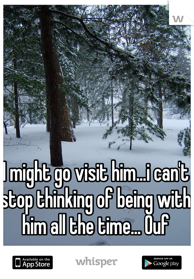 I might go visit him...i can't stop thinking of being with him all the time... Ouf