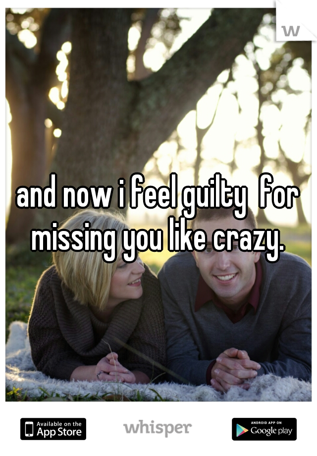 and now i feel guilty  for missing you like crazy.