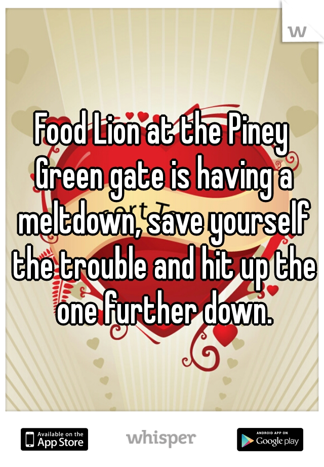 Food Lion at the Piney Green gate is having a meltdown, save yourself the trouble and hit up the one further down.