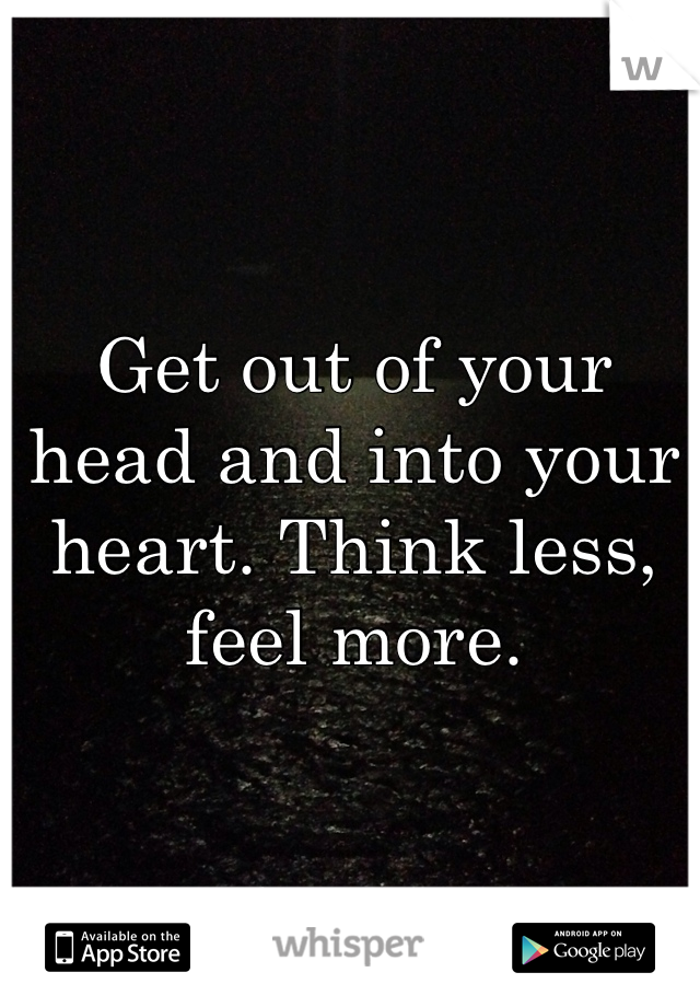 Get out of your head and into your heart. Think less, feel more.