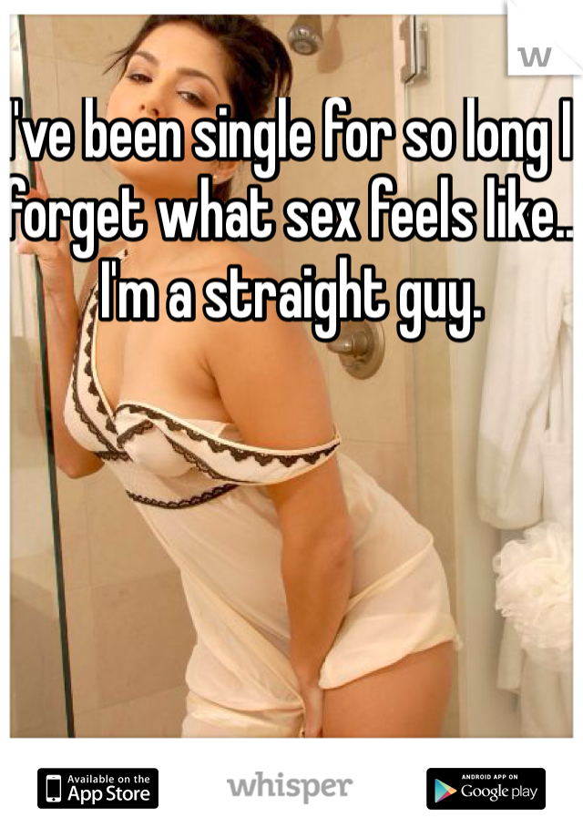 I've been single for so long I forget what sex feels like.. I'm a straight guy.