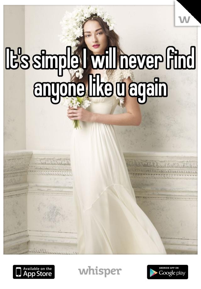 It's simple I will never find anyone like u again