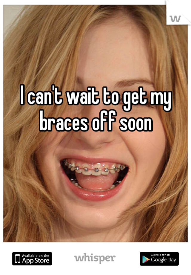 I can't wait to get my braces off soon