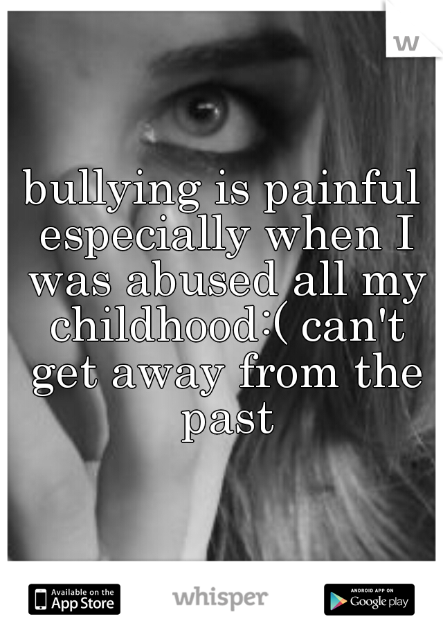 bullying is painful especially when I was abused all my childhood:( can't get away from the past