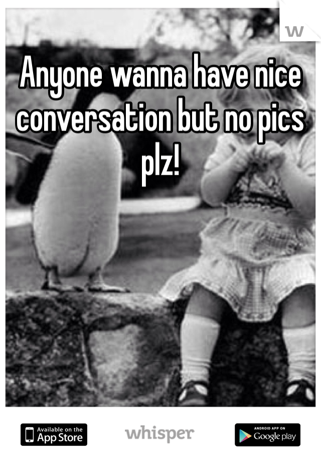 Anyone wanna have nice conversation but no pics plz!