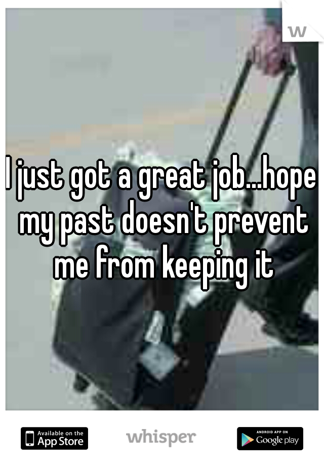 I just got a great job...hope my past doesn't prevent me from keeping it