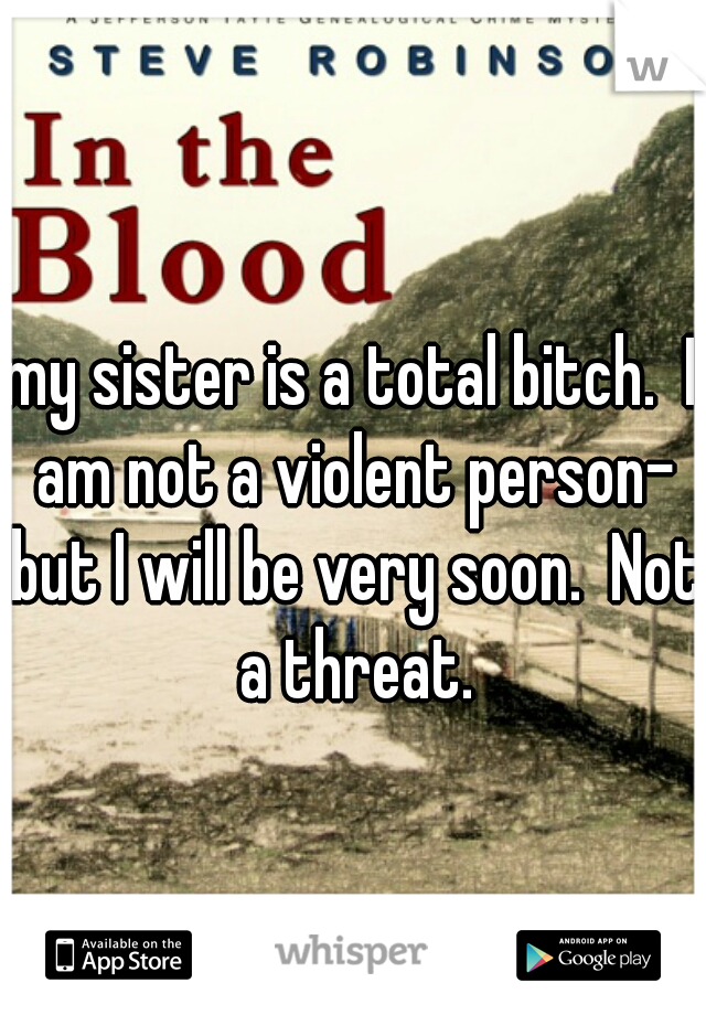 my sister is a total bitch.  I am not a violent person- but I will be very soon.  Not a threat.
