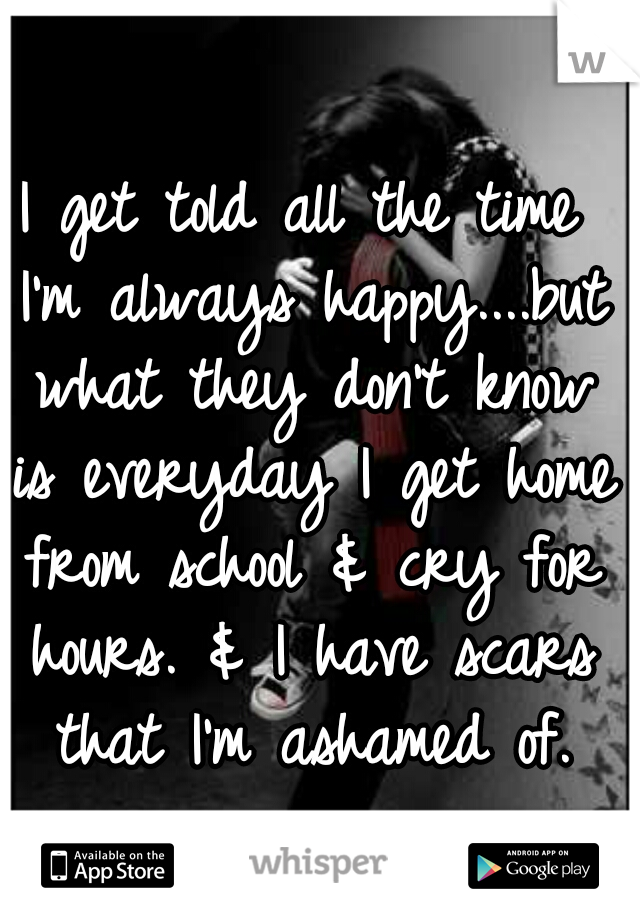 I get told all the time I'm always happy....but what they don't know is everyday I get home from school & cry for hours. & I have scars that I'm ashamed of.