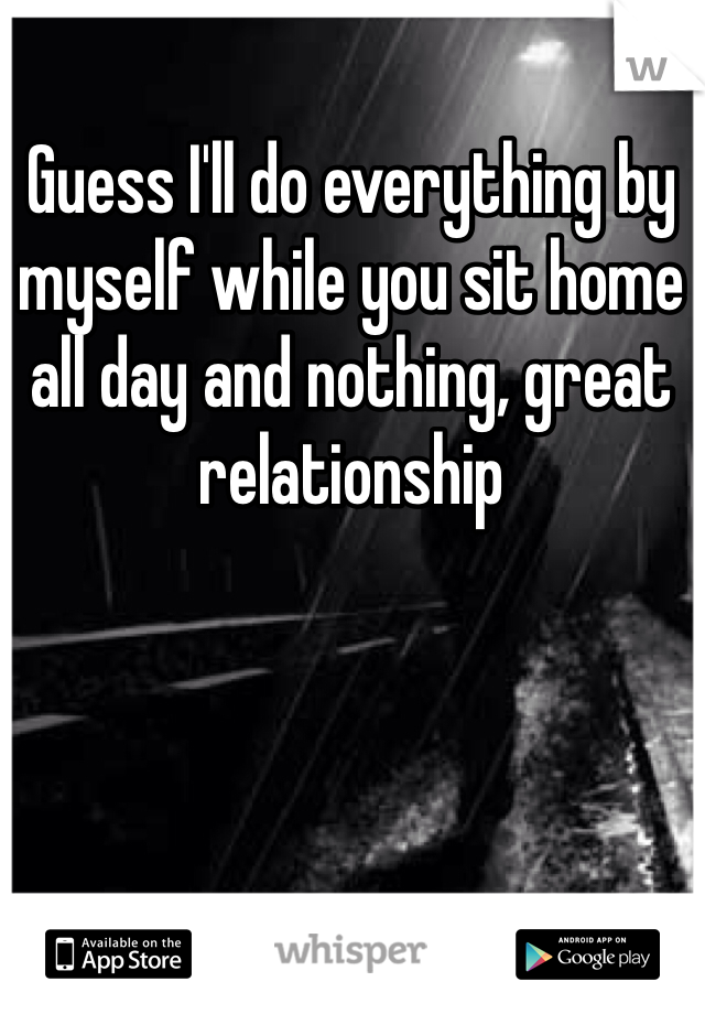 Guess I'll do everything by myself while you sit home all day and nothing, great relationship