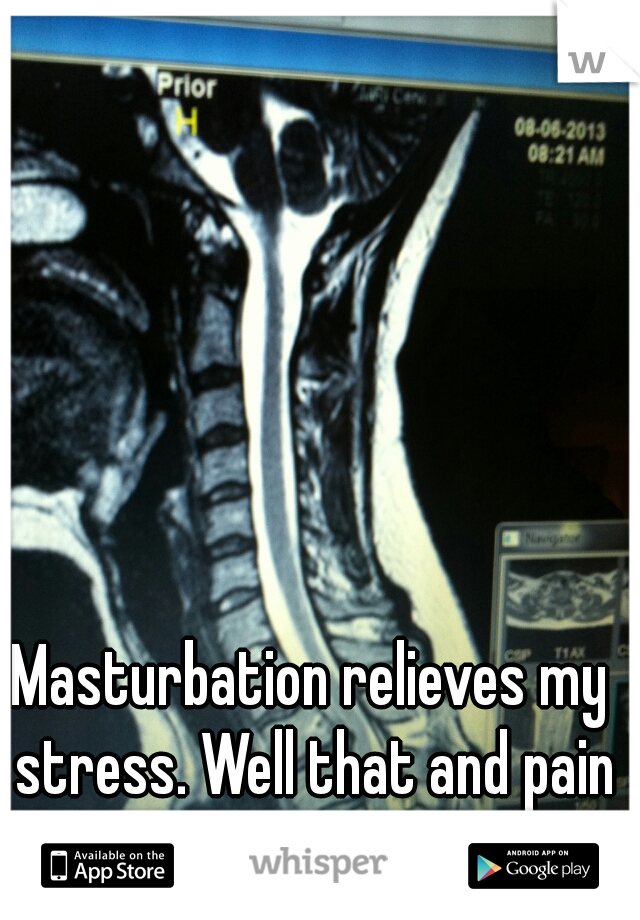 Masturbation relieves my stress. Well that and pain pills.
