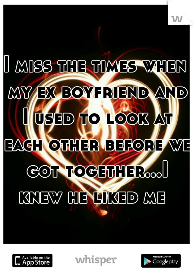 I miss the times when my ex boyfriend and I used to look at each other before we got together...I knew he liked me