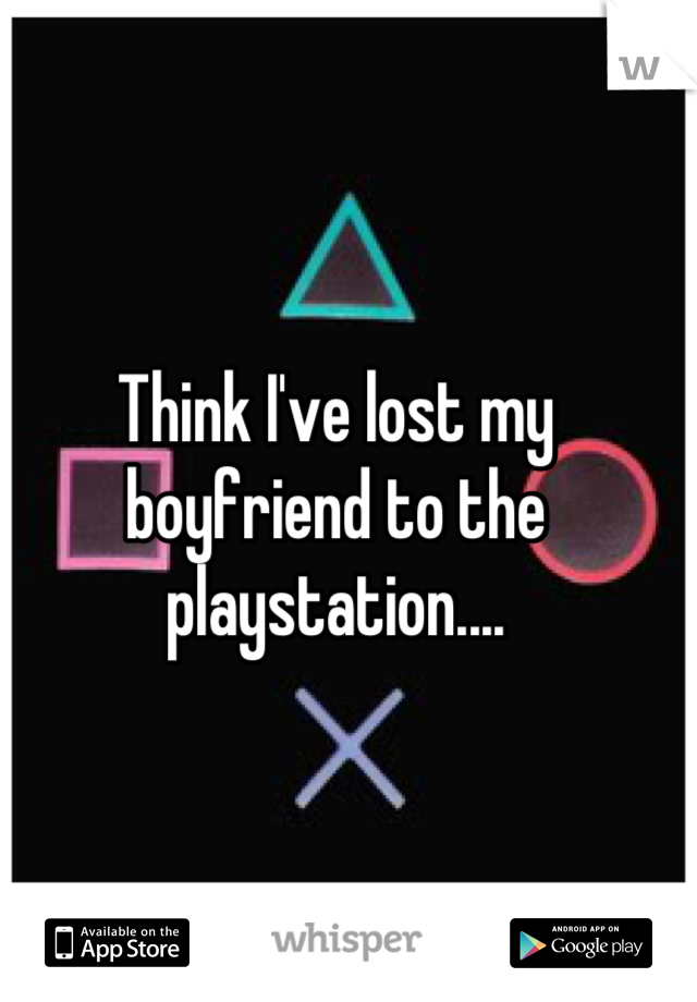 Think I've lost my boyfriend to the playstation....