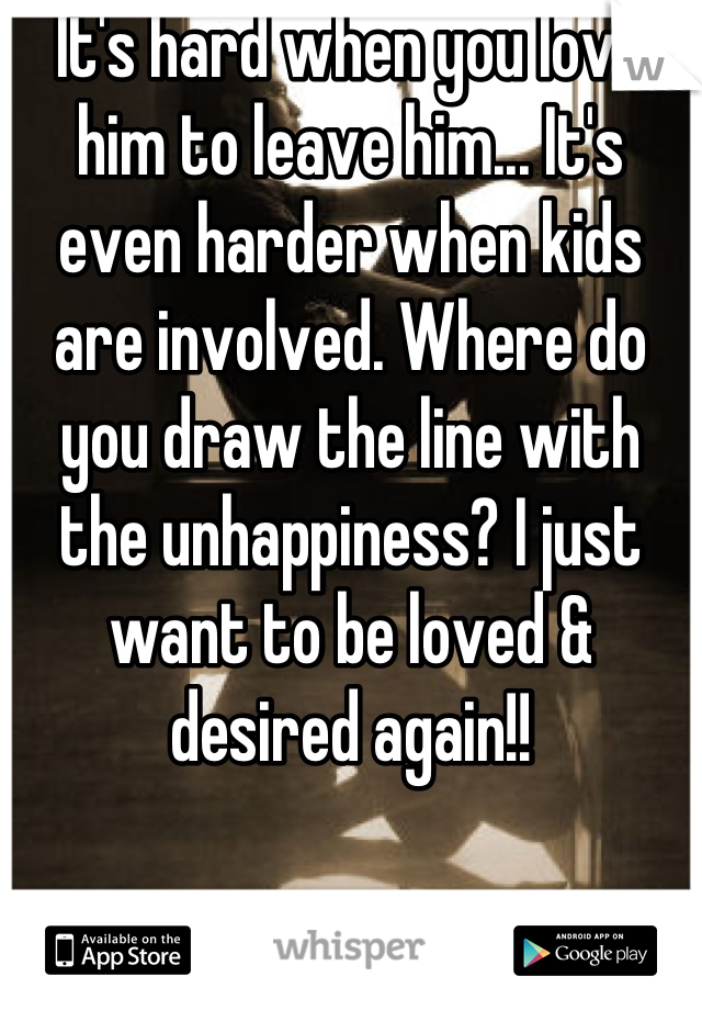 It's hard when you love him to leave him... It's even harder when kids are involved. Where do you draw the line with the unhappiness? I just want to be loved & desired again!!