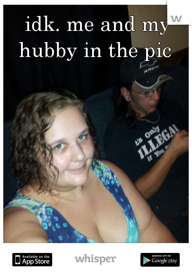 idk. me and my hubby in the pic