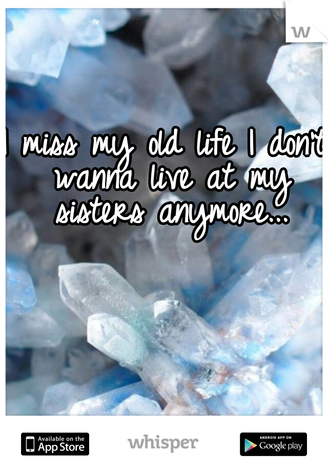 I miss my old life I don't wanna live at my sisters anymore...