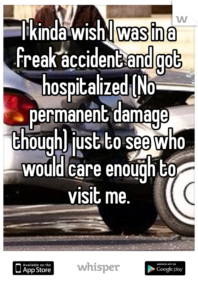 I kinda wish I was in a freak accident and got hospitalized (No permanent damage though) just to see who would care enough to visit me.
