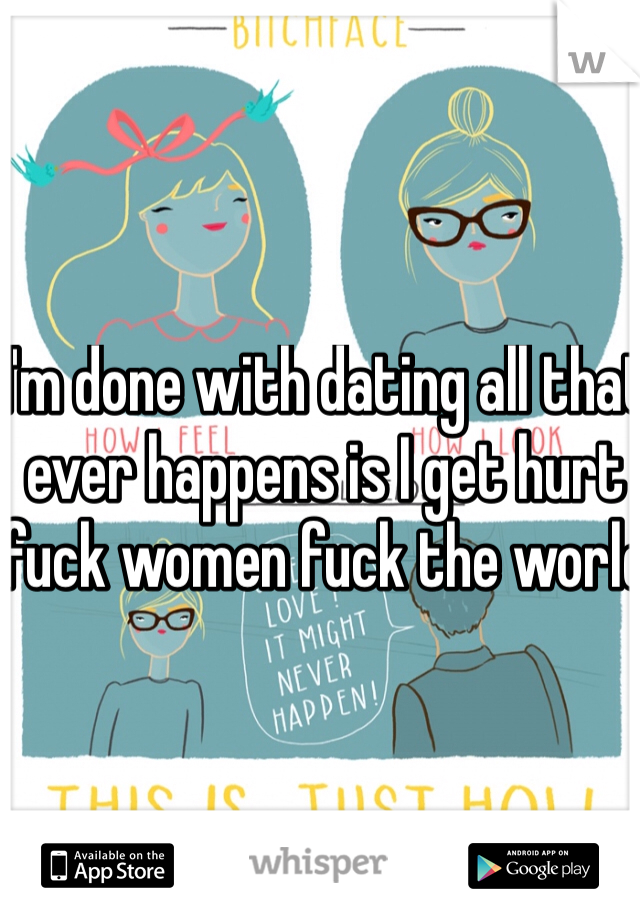 I'm done with dating all that ever happens is I get hurt fuck women fuck the world