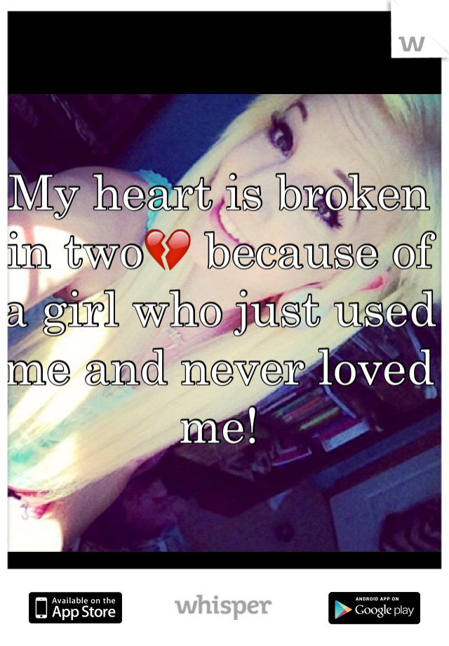 My heart is broken in two💔 because of a girl who just used me and never loved me!
