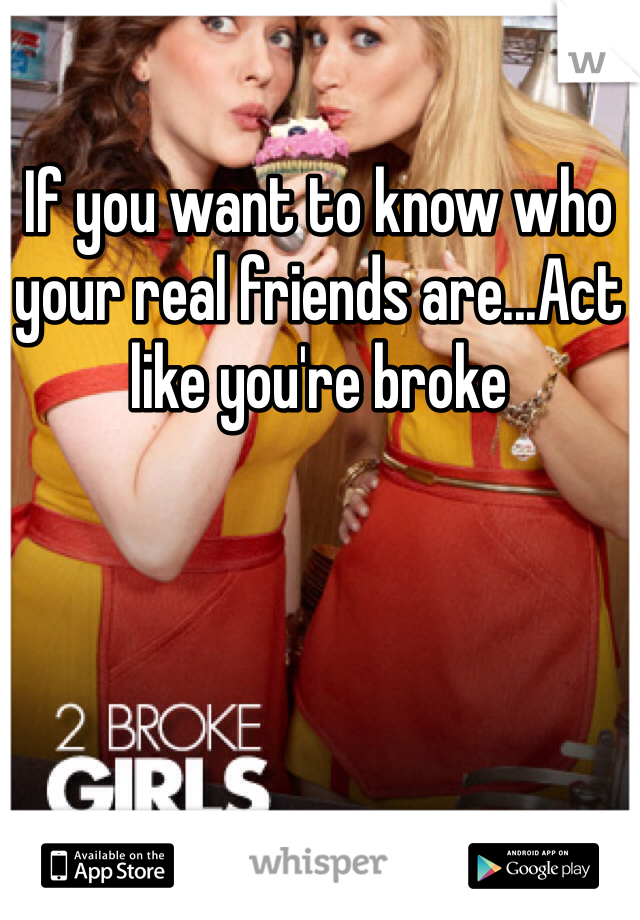 If you want to know who your real friends are...Act like you're broke