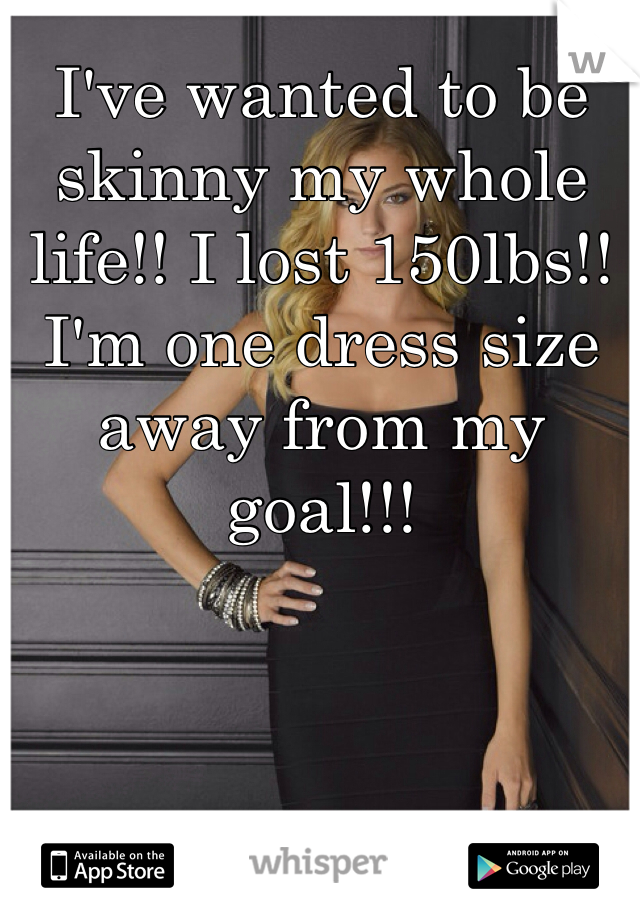 I've wanted to be skinny my whole life!! I lost 150lbs!! I'm one dress size away from my goal!!!