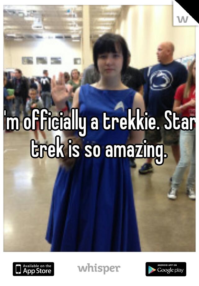 I'm officially a trekkie. Star trek is so amazing.