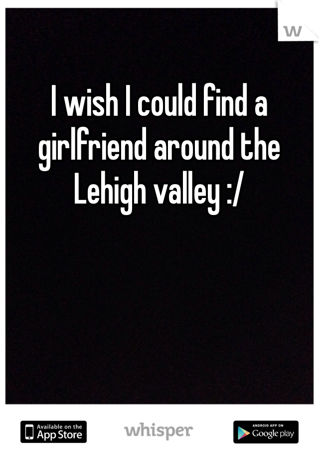 I wish I could find a girlfriend around the Lehigh valley :/