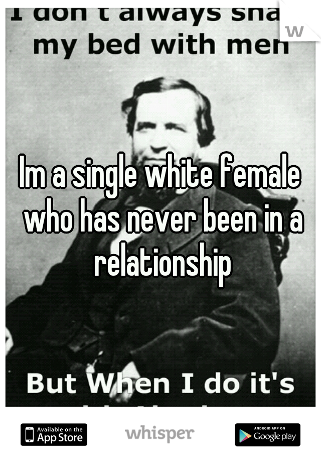 Im a single white female who has never been in a relationship