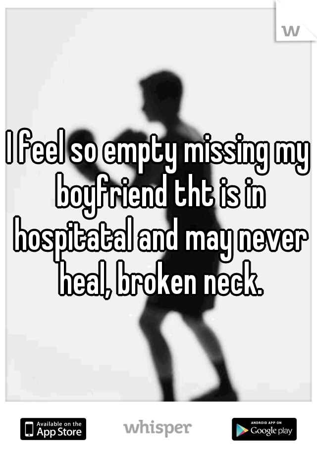 I feel so empty missing my boyfriend tht is in hospitatal and may never heal, broken neck.