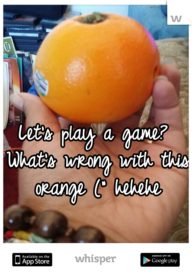 """Let's play a game? What's wrong with this orange ("""" hehehe"""