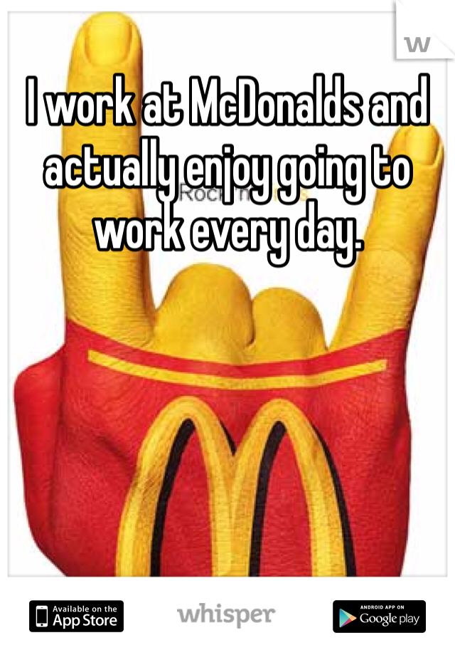 I work at McDonalds and actually enjoy going to work every day.