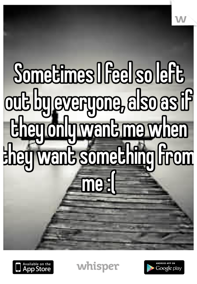 Sometimes I feel so left out by everyone, also as if they only want me when they want something from me :(