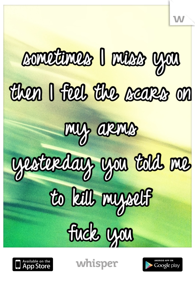 sometimes I miss you then I feel the scars on my arms yesterday you told me to kill myself fuck you