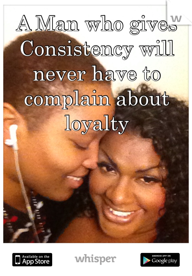 A Man who gives Consistency will never have to complain about loyalty