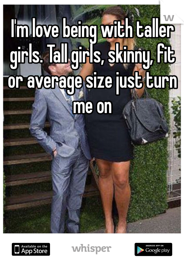 I'm love being with taller girls. Tall girls, skinny, fit or average size just turn me on