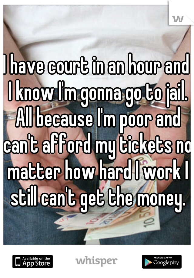 I have court in an hour and I know I'm gonna go to jail. All because I'm poor and can't afford my tickets no matter how hard I work I still can't get the money.