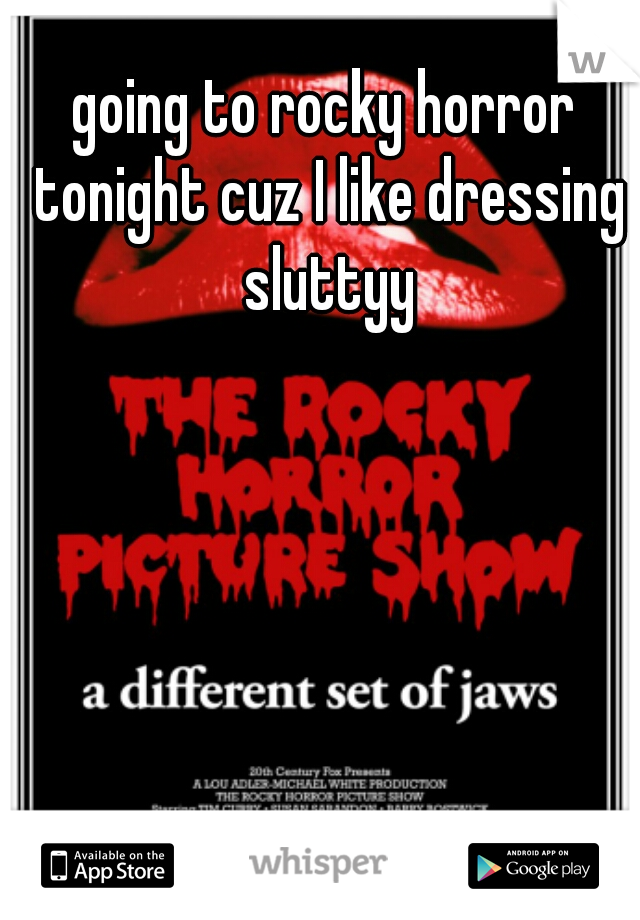 going to rocky horror tonight cuz I like dressing sluttyy