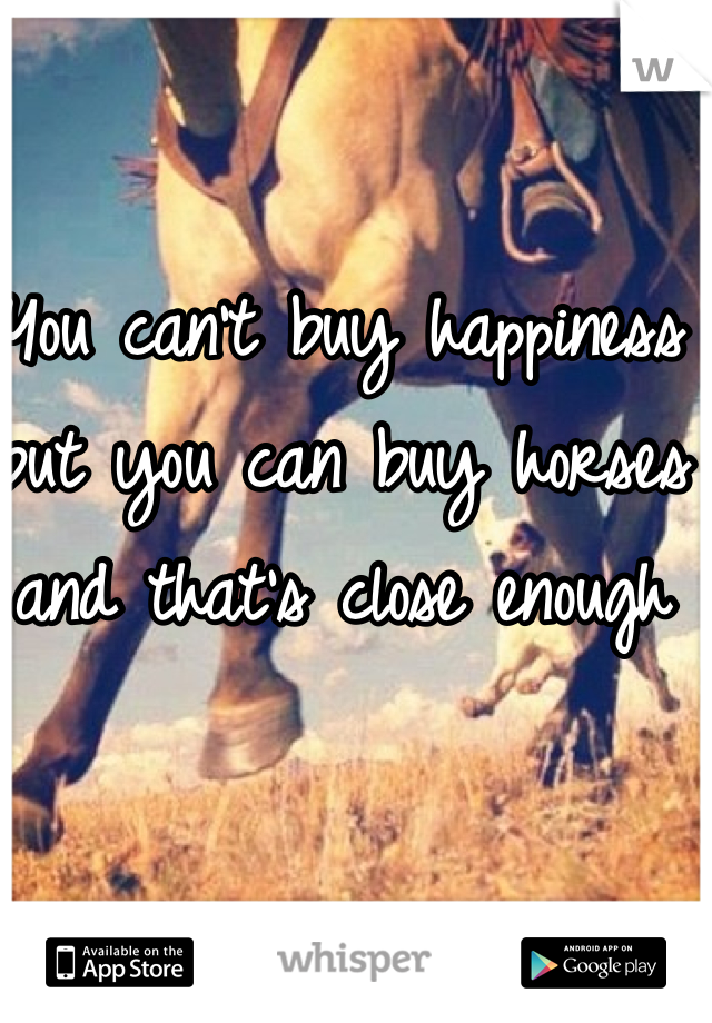 You can't buy happiness but you can buy horses and that's close enough