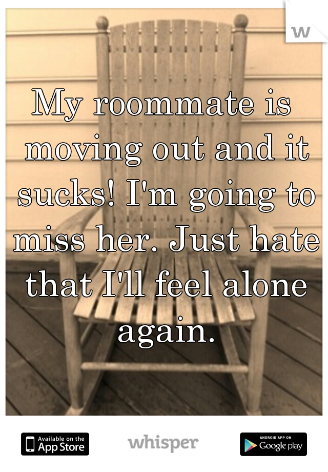 My roommate is moving out and it sucks! I'm going to miss her. Just hate that I'll feel alone again.