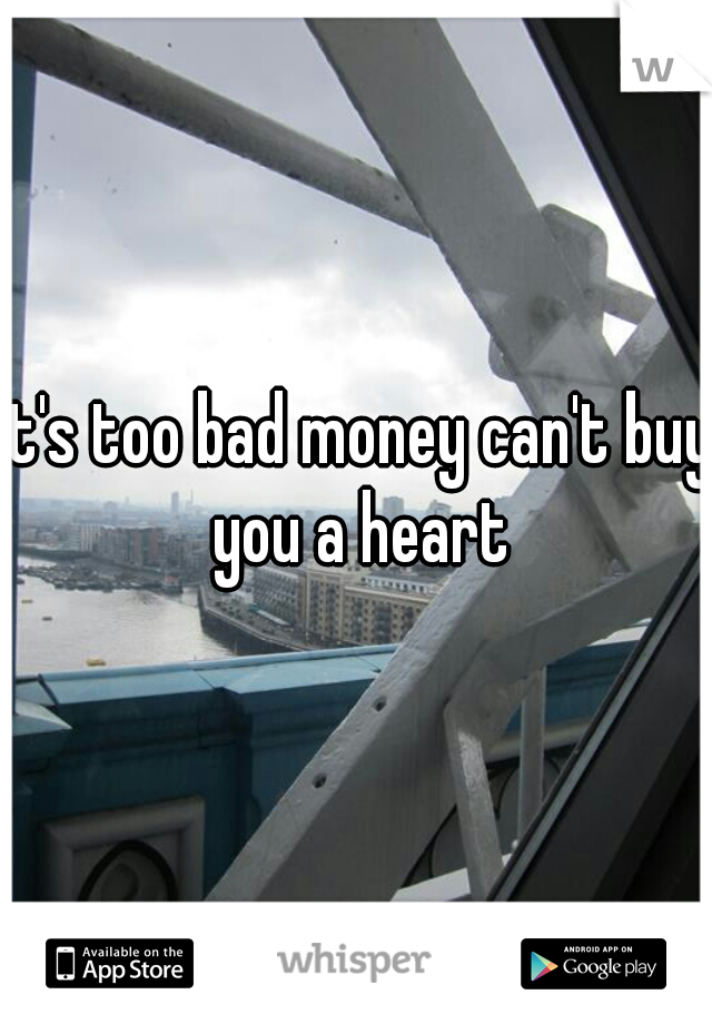It's too bad money can't buy you a heart