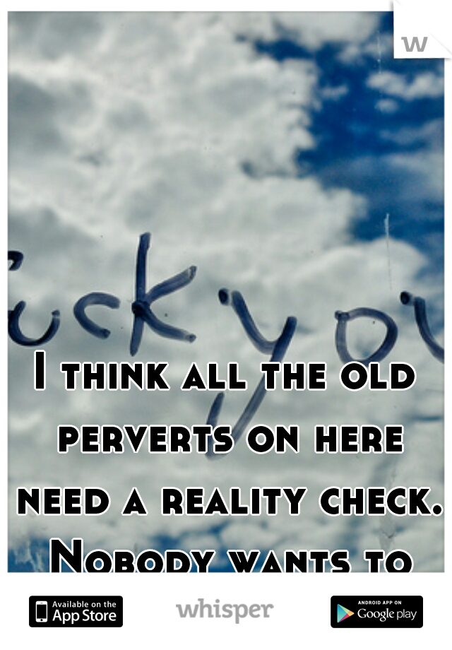 I think all the old perverts on here need a reality check. Nobody wants to hear it. Fuck off.