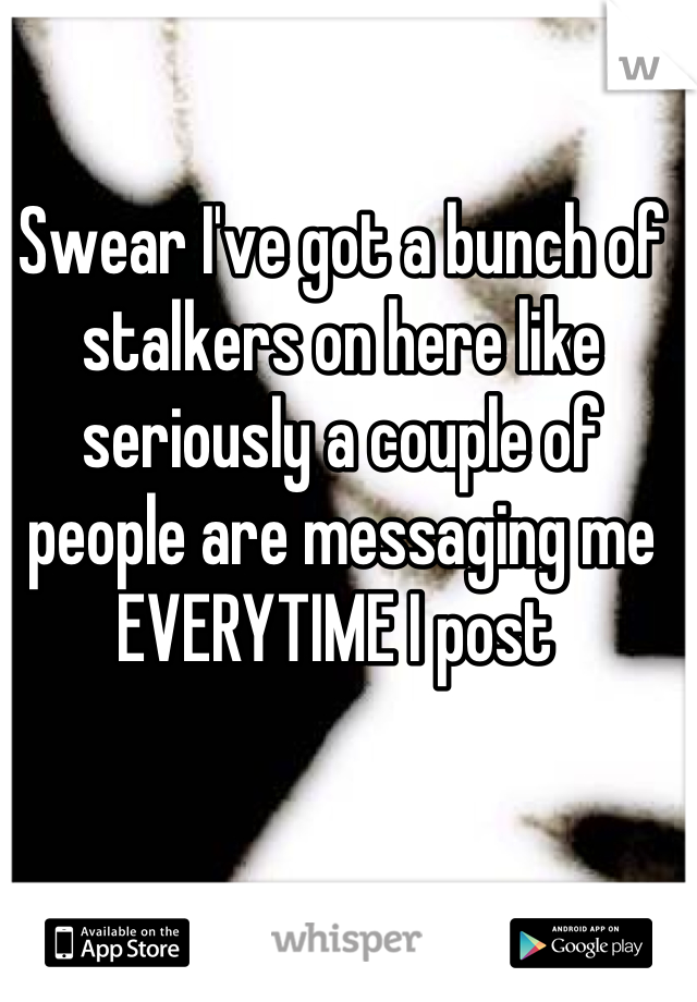Swear I've got a bunch of stalkers on here like seriously a couple of people are messaging me EVERYTIME I post