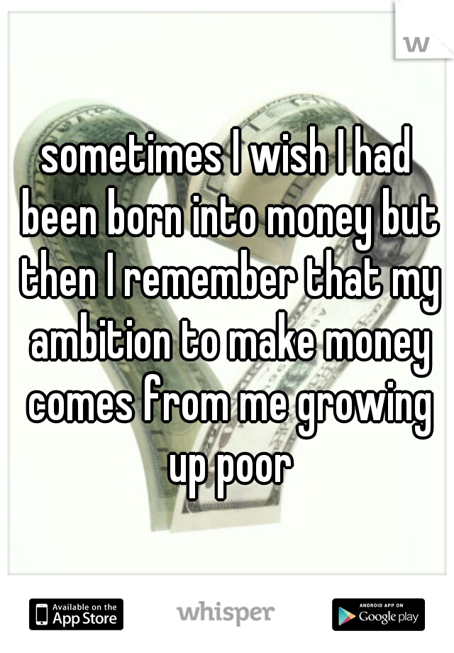 sometimes I wish I had been born into money but then I remember that my ambition to make money comes from me growing up poor