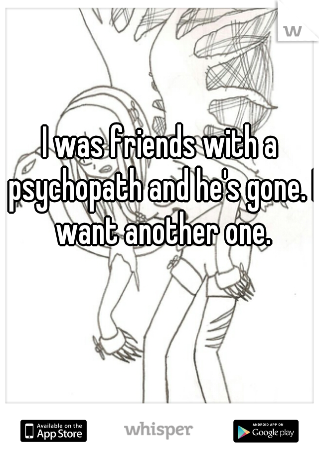I was friends with a psychopath and he's gone. I want another one.
