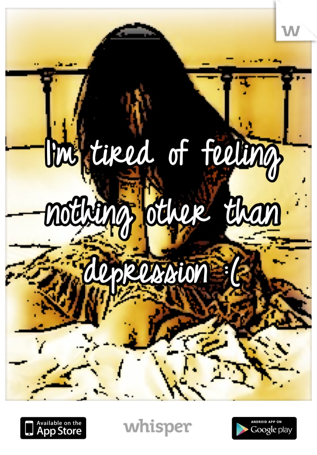 I'm tired of feeling nothing other than depression :(