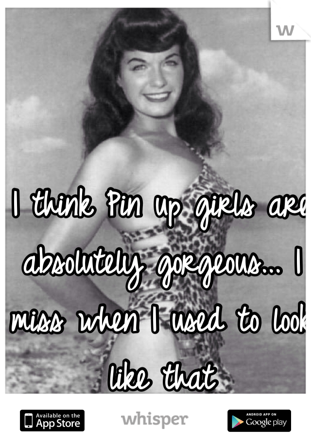 I think Pin up girls are absolutely gorgeous... I miss when I used to look like that