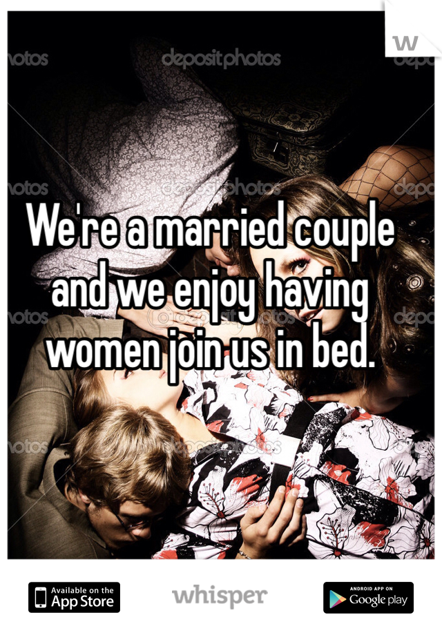We're a married couple and we enjoy having women join us in bed.