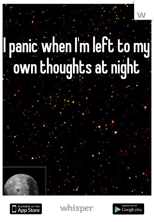 I panic when I'm left to my own thoughts at night